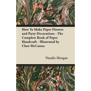 How To Make Paper Flowers and Party Decorations - The Complete Book of Paper Handcraft - Illustrated by Clare McCanna by Natalie Morgan