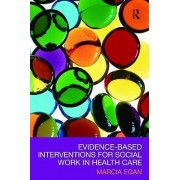 Evidence-based Interventions for Social Work in Health Care by Marcia Egan