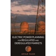 Electric Power Planning for Regulated and Deregulated Markets by Arthur Mazer
