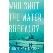 Who Shot the Water Buffalo? by Ken Babbs