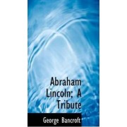 Abraham Lincoln; A Tribute by George Bancroft