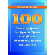 100 Learning Games for Special Needs with Music, Movement, Sounds and...Silence by Johanne Hanko
