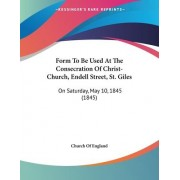 Form to Be Used at the Consecration of Christ-Church, Endell Street, St. Giles by Church of England