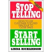 Stop Telling, Start Selling: How to Use Customer-Focused Dialogue to Close Sales by Linda Richardson