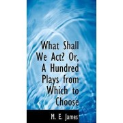 What Shall We ACT? Or, a Hundred Plays from Which to Choose by M E James
