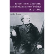 Ernest Jones, Chartism and the Romance of Politics 1819-1869 by Professor of Modern British History Miles Taylor