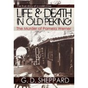 Life & Death in Old Peking: The Murder of Pamela Werner by G.D. Sheppard