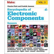 Encyclopedia of Electronic Components: Sensors for Location, Presence, Proximity, Orientation, Oscillation, Force, Load, Human Input, Liquid and Gas Properties, Light, Heat, Sound, and Electricity: Volume 3 by Charles Platt