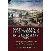 Napoleon's Last Campaign in Germany, 1813-The Beginning of the End of the Napoleonic Era by F Loraine Petre