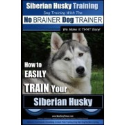Siberian Husky Training Dog Training with the No Brainer Dog Trainer We Make It That Easy! by MR Paul Allen Pearce