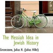 The Messiah Idea in Jewish History by Greenstone Julius H (Julius Hillel)