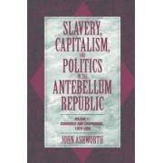 Slavery, Capitalism, and Politics in the Antebellum Republic: Volume 1, Commerce and Compromise, 1820-1850 by John Ashworth