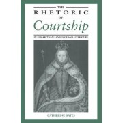 The Rhetoric of Courtship in Elizabethan Language and Literature by Catherine Bates