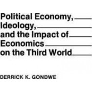 Political Economy, Ideology, and the Impact of Economics on the Third World by Derrick K. Gondwe