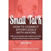 Small Talk: How to Connect Effortlessly with Anyone, Strike Up Conversations with Confidence and Make Small Talk Without the Fear