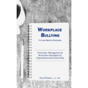 Workplace Bullying: It's Just Bad for Business: Prevention, Management, & Elimination Strategies for Organizations & Everyone Else