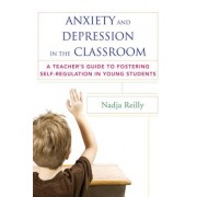 Anxiety and Depression in the Classroom: A Teacher's Guide to Fostering Self-Regulation in Young Students