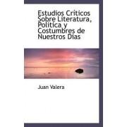 Estudios Cr Ticos Sobre Literatura, Pol Tica y Costumbres de Nuestros Dias by Juan Valera