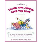 Shanie June Jumped Over the Moon: The Amazing and Never Before Told Adventures of the Beautiful and Fabulously Adorable Shanie June