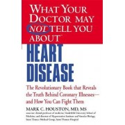 What Your Doctor May Not Tell You About Heart Disease by Mark C. Houston