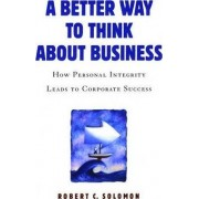 A Better Way to Think About Business by Professor Robert C. Solomon