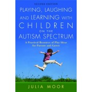 Playing, Laughing and Learning with Children on the Autism Spectrum: A Practical Resource of Play Ideas for Parents and Carers