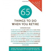 65 Things to Do When You Retire 65 Notable Achievers on How to Make the Most of the Rest of Your Life