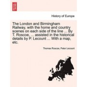The London and Birmingham Railway, with the Home and Country Scenes on Each Side of the Line ... by T. Roscoe, ... Assisted in the Historical Details by P. Lecount ... with a Map, Etc. by Thomas Roscoe