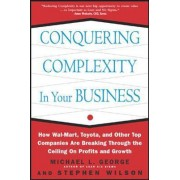 Conquering Complexity in Your Business: How Wal-Mart, Toyota, and Other Top Companies Are Breaking Through the Ceiling on Profits and Growth by Michael L. George