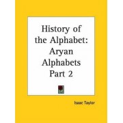 History of the Alphabet Vol. 2 Aryan Alphabets (1899): v. 2 by Isaac Taylor