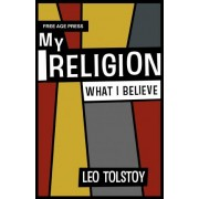 My Religion - What I Believe by Leo Tolstoy
