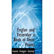 Englan and Yesterday a Book of Short Poems by Louise Imogen Guiney