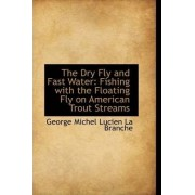 The Dry Fly and Fast Water by George Michel Lucien La Branche