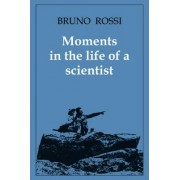 Moments in the Life of a Scientist by Bruno B. Rossi