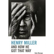 Henry Miller and How He Got That Way by Katy Masuga