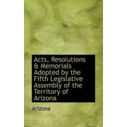 Acts, Resolutions & Memorials Adopted by the Fifth Legislative Assembly of the Territory of Arizona by Arizona