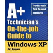 A+ Technician's On-the-job Guide to Windows XP by Curt Simmons