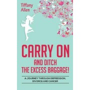 Carry on and Ditch the Excess Baggage!: A Journey Through Depression, Divorce & Cancer