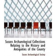 Sussex Archaeological Collections Relating to the History and Antiquities of the County by Sussex Archaeolog Society