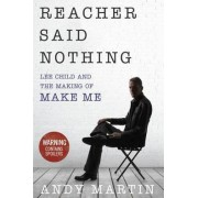 Reacher Said Nothing: Lee Child and the Making of Make Me by Andy Martin