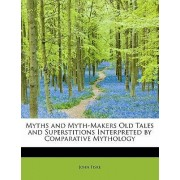 Myths and Myth-Makers Old Tales and Superstitions Interpreted by Comparative Mythology by John Fiske