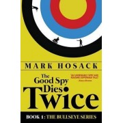 The Good Spy Dies Twice by Mark H Hosack
