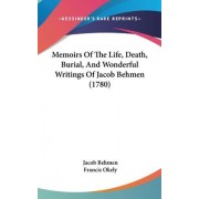 Memoirs Of The Life, Death, Burial, And Wonderful Writings Of Jacob Behmen (1780) by Jacob Behmen