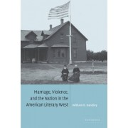 Marriage, Violence and the Nation in the American Literary West by William R. Handley