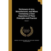 Dictionary of Arts, Manufactures, and Mines Containing a Clear Exposition of Their Principles and Practice; Volume 1 by Andrew 1778-1857 Ure