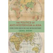The Politics of Anti-Westernism in Asia by Cemil Aydin