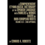A Comprehensive Etymological Dictionary of the Spanish Language with Families of Words Based on Indo-European Roots by Edward A Roberts