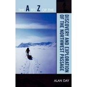 The A to Z of the Discovery and Exploration of the Northwest Passage by Alan Edwin Day