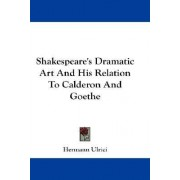 Shakespeare's Dramatic Art And His Relation To Calderon And Goethe by Hermann Ulrici