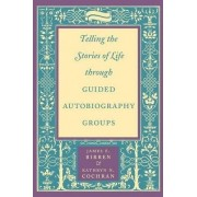 Telling the Stories of Life through Guided Autobiography Groups by James E. Birren